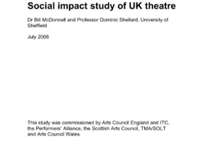 """""""Social impact study of UK theatre Dr Bill McDonnell and Professor Dominic Shellard, University of Sheffield July 2006 This study was commissioned by Arts Council England and ITC, the Performers' Alliance, the Scottish Arts Council, TMA/SOLT and Arts Council Wales."""""""