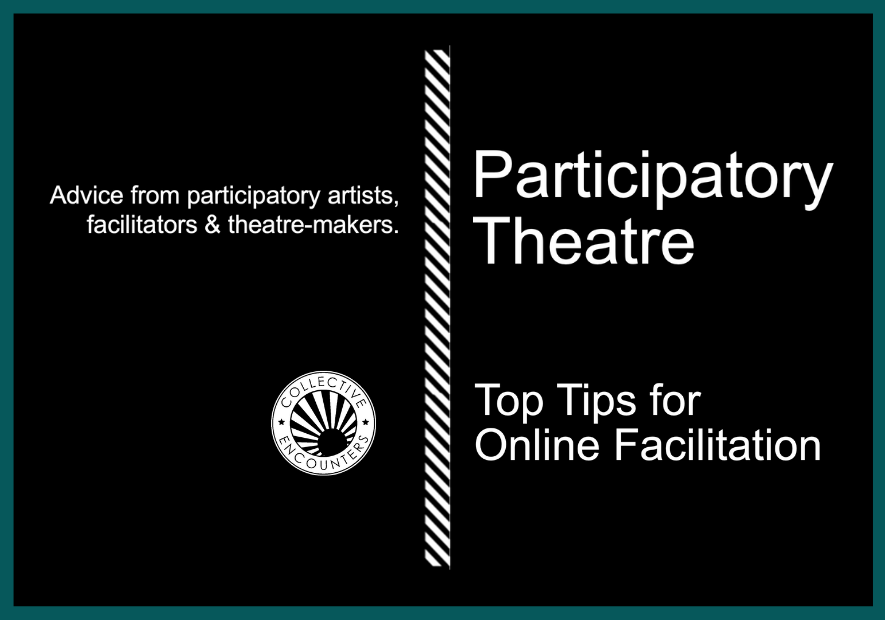 Participatory Theatre. Top Tips for Online Facilitation. Advice from Participatory Artists, facilitators and theatre makers.