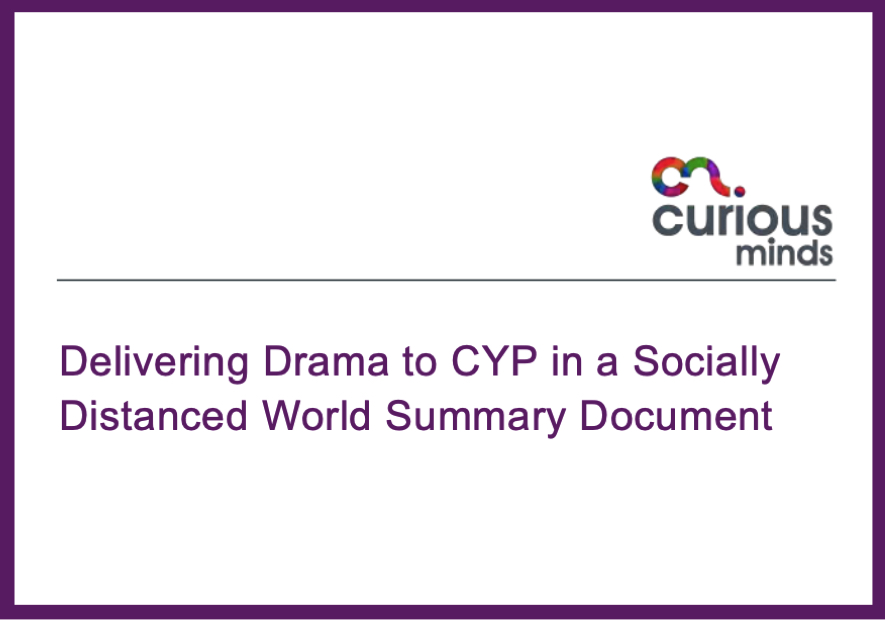 Curious Minds: Delivering Drama to CYP in a Socially Distanced World Summary Document